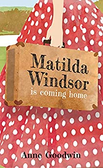 Matilda Windsor Is Coming Home: A hopeful, heart-breaking and humorous novel with a quirky protagonist providing a rare insight into life in the old asylums by [Anne Goodwin]